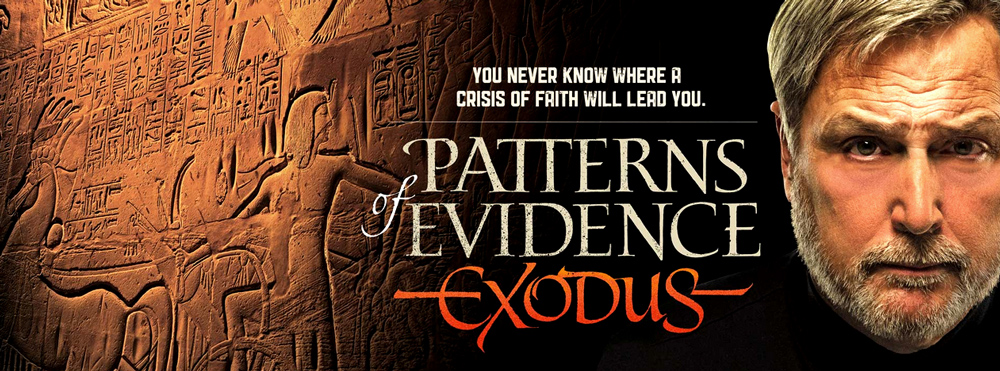 """What is the validity of history found in the Bible? Is it fact or fiction? What does the hard evidence really have to say about the foundational story of the Old Testament: the Exodus out of Egypt? An in-depth investigation by documentary filmmaker Tim Mahoney searches for answers to these questions amid startling new finds that may change traditional views of history and the Bible."" -  Patterns of Evidence Exodus"